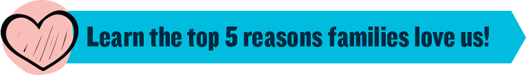 Learn the top 5 reasons families love us
